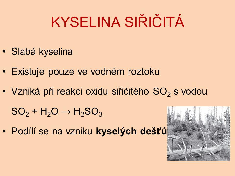 KYSELINA SIŘIČITÁ Slabá kyselina Existuje pouze ve vodném roztoku Vzniká při reakci oxidu siřičitého SO 2 s vodou SO 2 + H 2 O → H 2 SO 3 Podílí se na vzniku kyselých dešťů