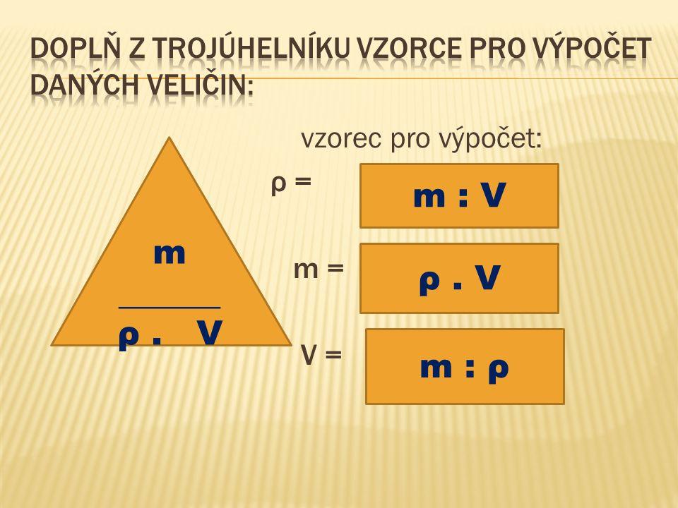 vzorec pro výpočet: ρ = m = V = m ______ ρ. V m : V ρ. V m : ρ