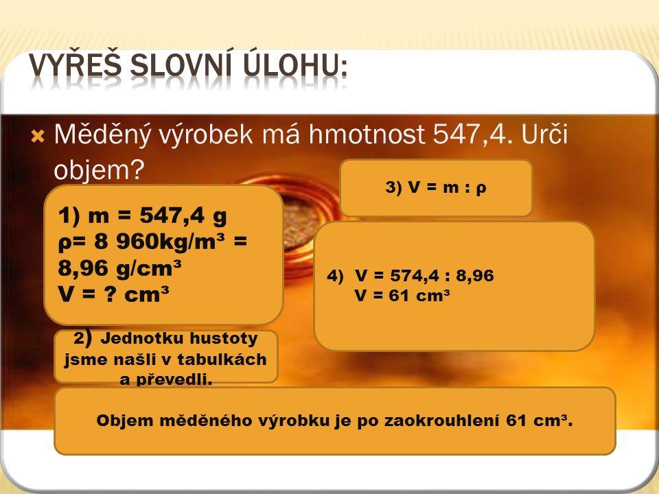  Měděný výrobek má hmotnost 547,4. Urči objem. 1) m = 547,4 g ρ= 8 960kg/m³ = 8,96 g/cm³ V = .
