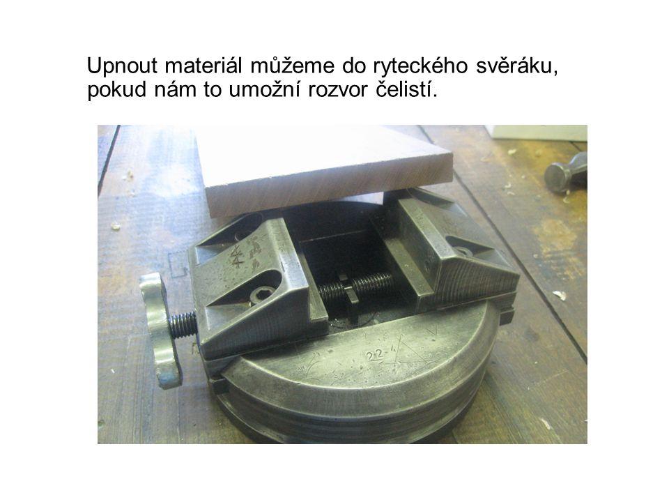 Upnout materiál můžeme do ryteckého svěráku, pokud nám to umožní rozvor čelistí.