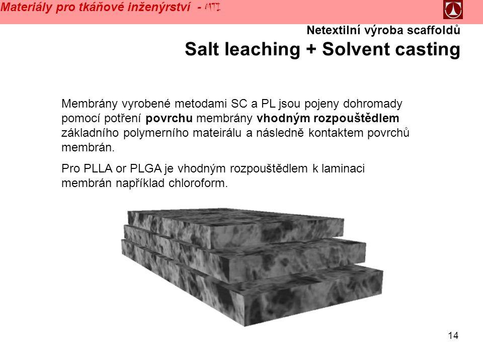 14 Materiály pro tkáňové inženýrství - MTI Netextilní výroba scaffoldů Salt leaching + Solvent casting Membrány vyrobené metodami SC a PL jsou pojeny dohromady pomocí potření povrchu membrány vhodným rozpouštědlem základního polymerního mateirálu a následně kontaktem povrchů membrán.
