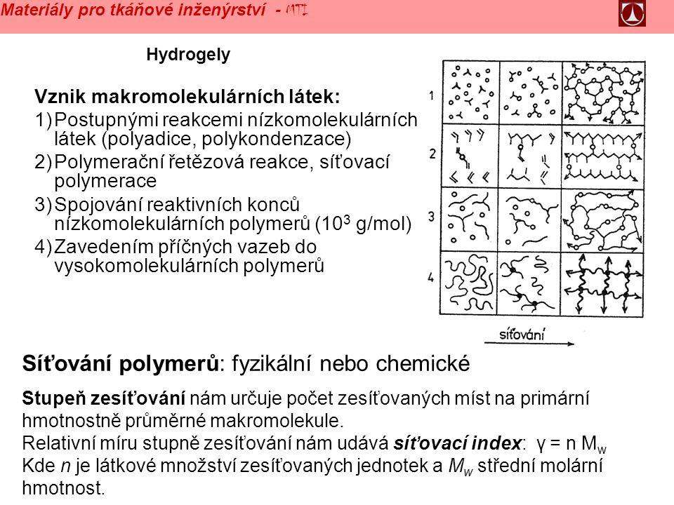 Hydrogely Vznik makromolekulárních látek: 1)Postupnými reakcemi nízkomolekulárních látek (polyadice, polykondenzace) 2)Polymerační řetězová reakce, síťovací polymerace 3)Spojování reaktivních konců nízkomolekulárních polymerů (10 3 g/mol) 4)Zavedením příčných vazeb do vysokomolekulárních polymerů Síťování polymerů: fyzikální nebo chemické Stupeň zesíťování nám určuje počet zesíťovaných míst na primární hmotnostně průměrné makromolekule.