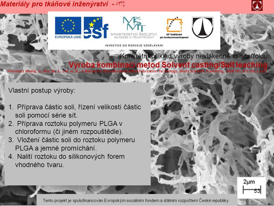 53 Medical Textiles – Tissue Engineering Materiály pro tkáňové inženýrství - MTI Konkrétní příklad výroby nevlákenného scaffoldu Výroba kombinací metod Solvent casting/Salt leaching Převzato z Khang, G., Kim, M., S., Lee, H., B.: A Manual for Biomaterials/Scaffold Fabrication Technology, World Scientific Publishing, ISBN 981-270-595-3, 2007 Vlastní postup výroby: 1.