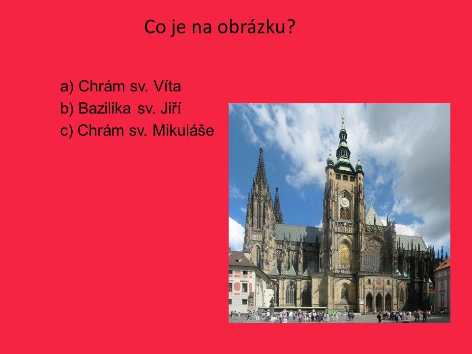 Co je na obrázku? a) Chrám sv. Víta b) Bazilika sv. Jiří c) Chrám sv. Mikuláše