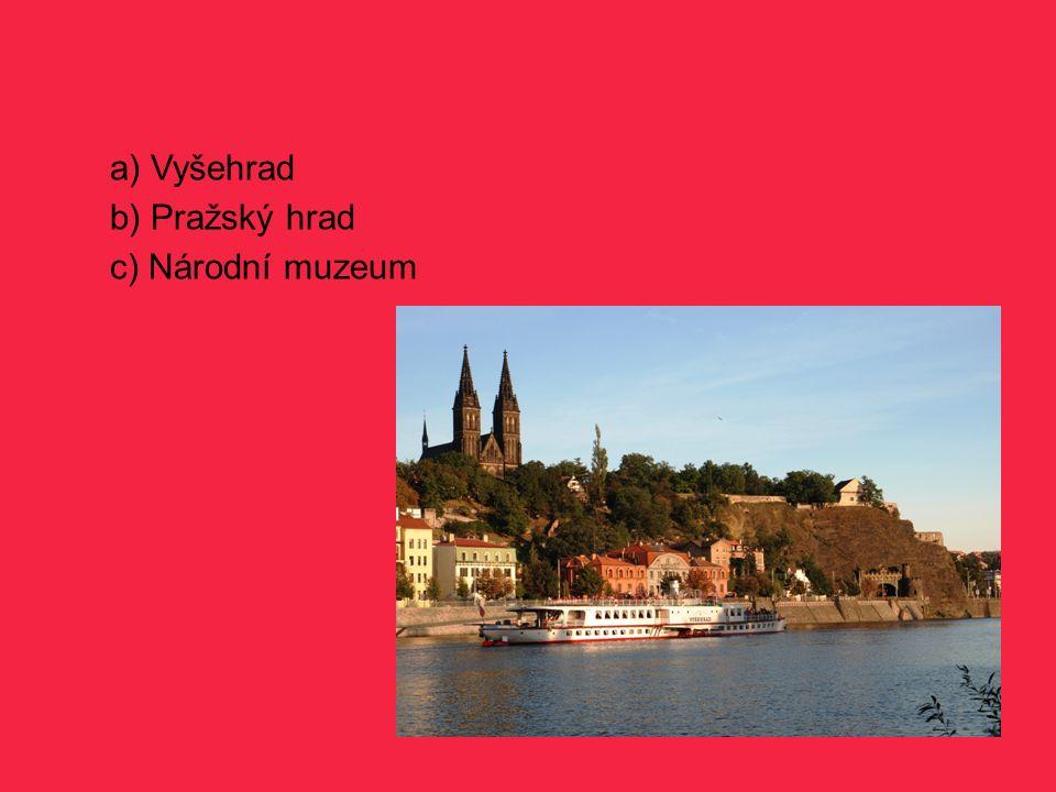 a) Vyšehrad b) Pražský hrad c) Národní muzeum