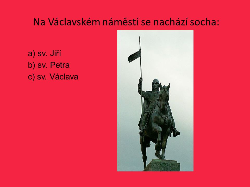 Na Václavském náměstí se nachází socha: a) sv. Jiří b) sv. Petra c) sv. Václava