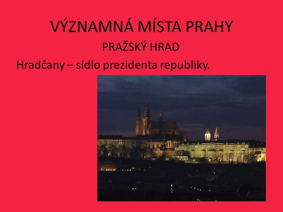 VÝZNAMNÁ MÍSTA PRAHY PRAŽSKÝ HRAD Hradčany – sídlo prezidenta republiky.