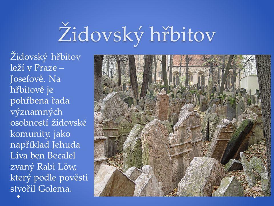Židovský hřbitov Židovský hřbitov leží v Praze – Josefově. Na hřbitově je pohřbena řada významných osobností židovské komunity, jako například Jehuda