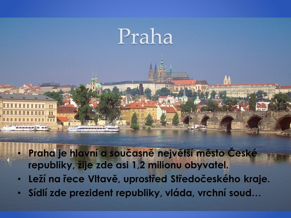 Praha Praha je hlavní a současně největší město České republiky, žije zde asi 1,2 milionu obyvatel. Leží na řece Vltavě, uprostřed Středočeského kraje