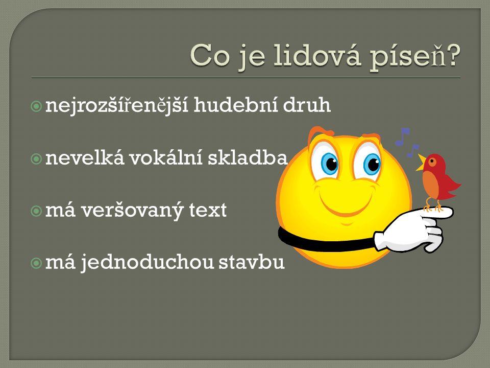  nejrozší ř en ě jší hudební druh  nevelká vokální skladba  má veršovaný text  má jednoduchou stavbu