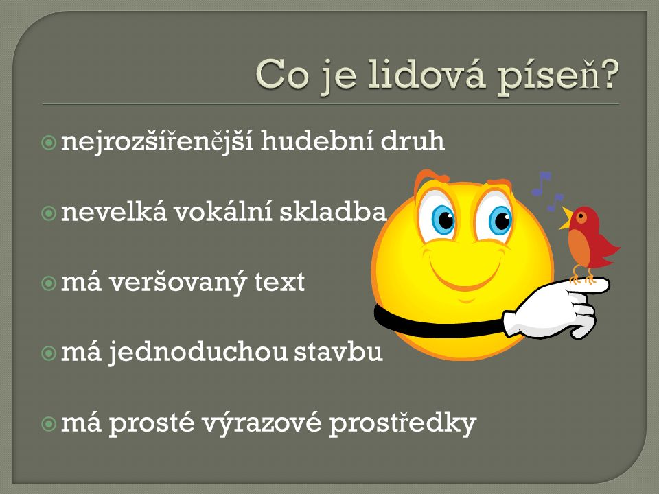  nejrozší ř en ě jší hudební druh  nevelká vokální skladba  má veršovaný text  má jednoduchou stavbu  má prosté výrazové prost ř edky