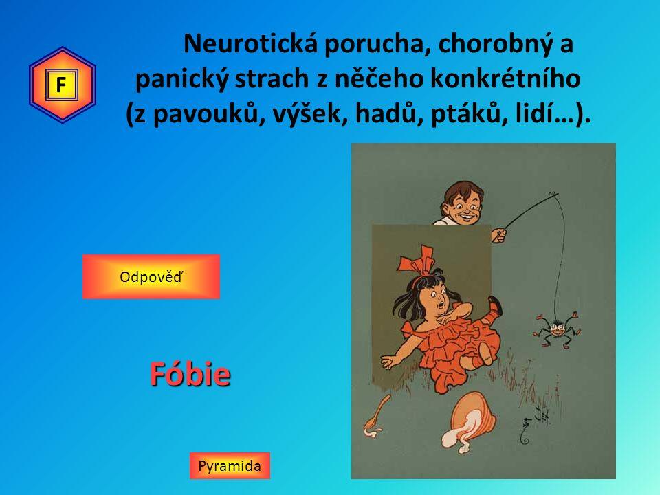 Neurotická porucha, chorobný a panický strach z něčeho konkrétního (z pavouků, výšek, hadů, ptáků, lidí…). PyramidaFóbie Odpověď F