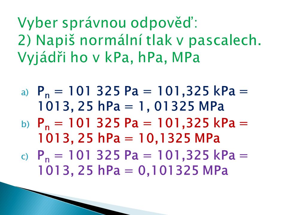 a) P n = 101 325 Pa = 101,325 kPa = 1013, 25 hPa = 1, 01325 MPa b) P n = 101 325 Pa = 101,325 kPa = 1013, 25 hPa = 10,1325 MPa c) P n = 101 325 Pa = 101,325 kPa = 1013, 25 hPa = 0,101325 MPa