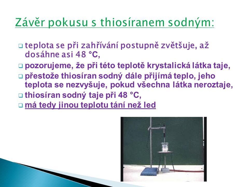  teplota se při zahřívání postupně zvětšuje, až dosáhne asi 48 °C,  pozorujeme, že při této teplotě krystalická látka taje,  přestože thiosíran sodný dále přijímá teplo, jeho teplota se nezvyšuje, pokud všechna látka neroztaje,  thiosíran sodný taje při 48 °C,  má tedy jinou teplotu tání než led