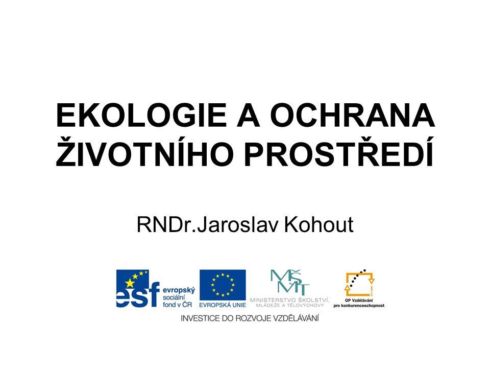EKOLOGIE A OCHRANA ŽIVOTNÍHO PROSTŘEDÍ RNDr.Jaroslav Kohout