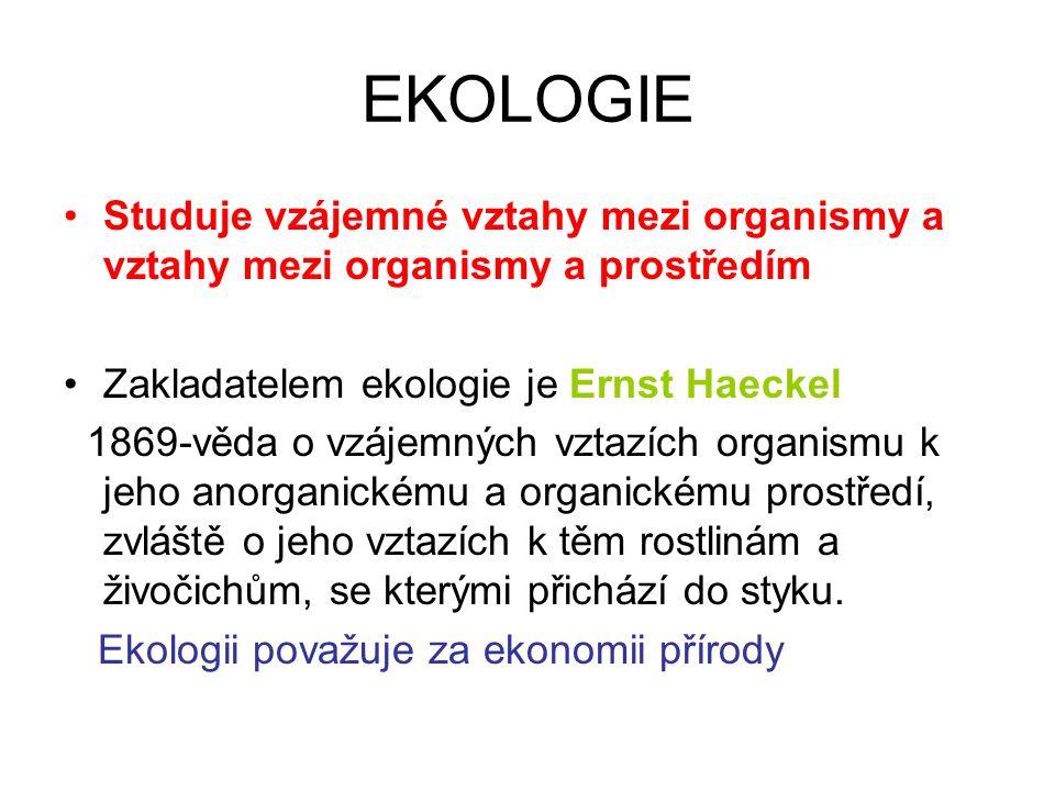 EKOLOGIE Studuje vzájemné vztahy mezi organismy a vztahy mezi organismy a prostředím Zakladatelem ekologie je Ernst Haeckel 1869-věda o vzájemných vztazích organismu k jeho anorganickému a organickému prostředí, zvláště o jeho vztazích k těm rostlinám a živočichům, se kterými přichází do styku.