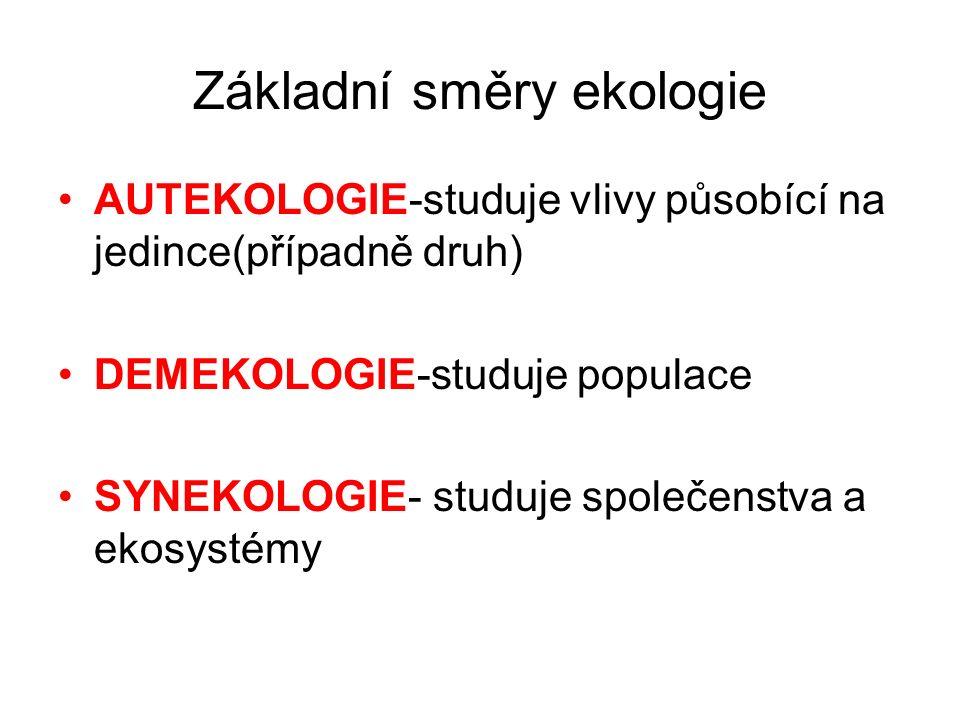 Základní směry ekologie AUTEKOLOGIE-studuje vlivy působící na jedince(případně druh) DEMEKOLOGIE-studuje populace SYNEKOLOGIE- studuje společenstva a ekosystémy