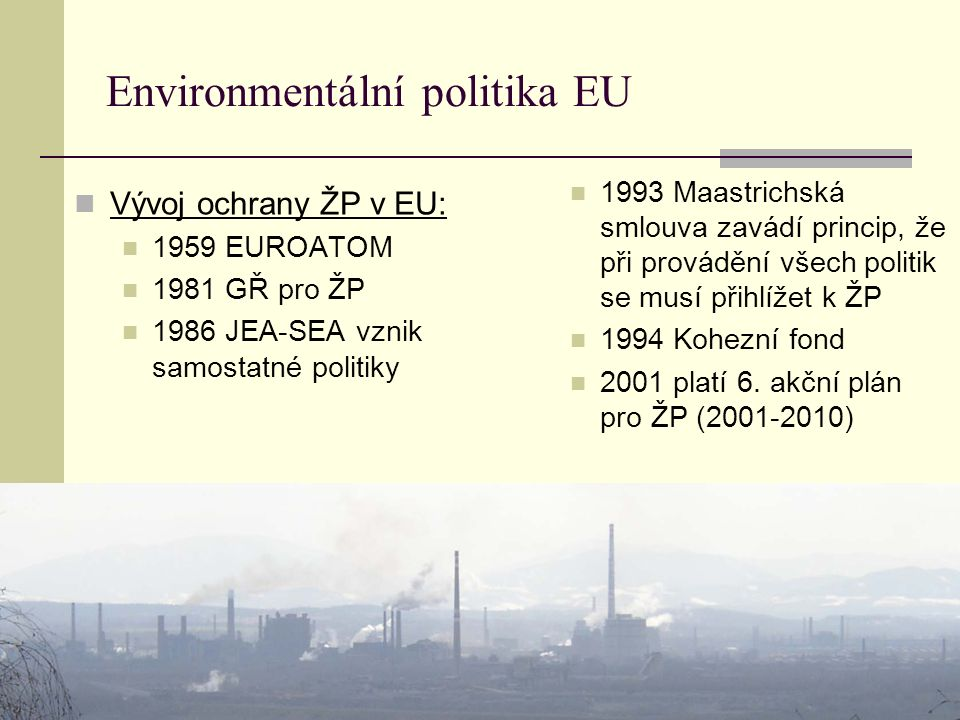 Environmentální politika EU Vývoj ochrany ŽP v EU: 1959 EUROATOM 1981 GŘ pro ŽP 1986 JEA-SEA vznik samostatné politiky 1993 Maastrichská smlouva zavád