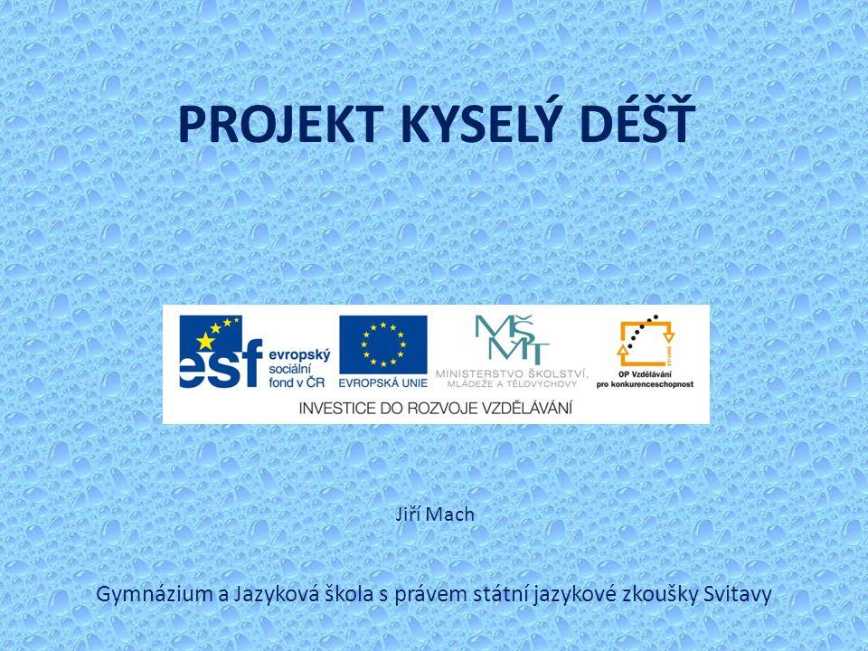 PROJEKT KYSELÝ DÉŠŤ Gymnázium a Jazyková škola s právem státní jazykové zkoušky Svitavy Jiří Mach
