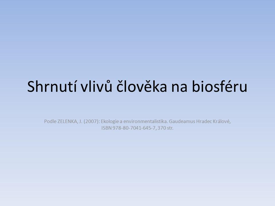 Shrnutí vlivů člověka na biosféru Podle ZELENKA, J. (2007): Ekologie a environmentalistika. Gaudeamus Hradec Králové, ISBN 978-80-7041-645-7, 370 str.