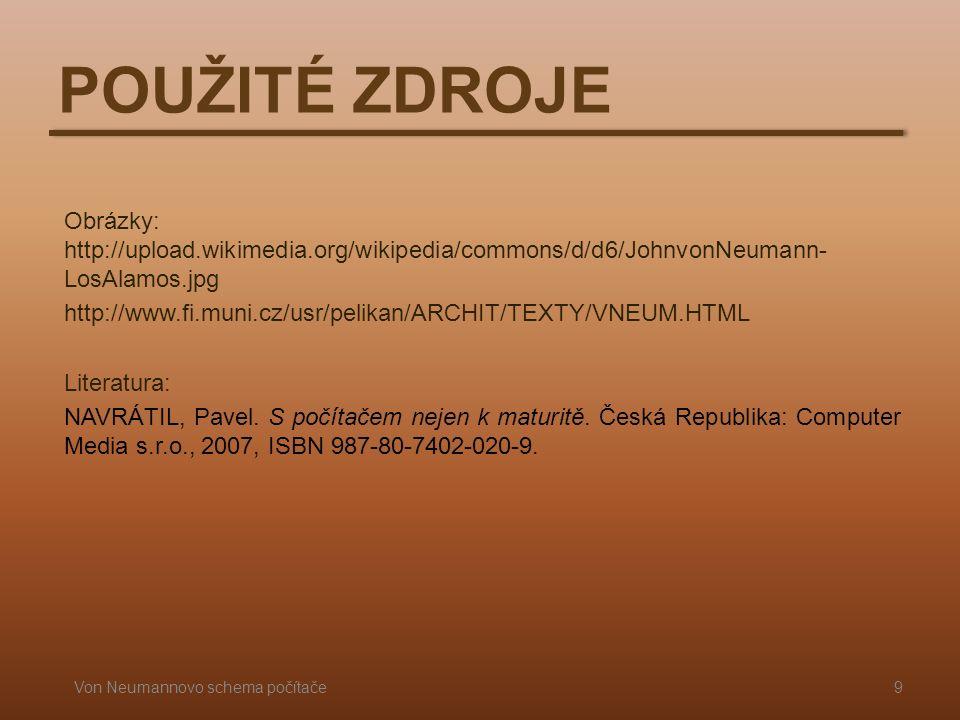 POUŽITÉ ZDROJE Obrázky: http://upload.wikimedia.org/wikipedia/commons/d/d6/JohnvonNeumann- LosAlamos.jpg http://www.fi.muni.cz/usr/pelikan/ARCHIT/TEXTY/VNEUM.HTML Literatura: NAVRÁTIL, Pavel.