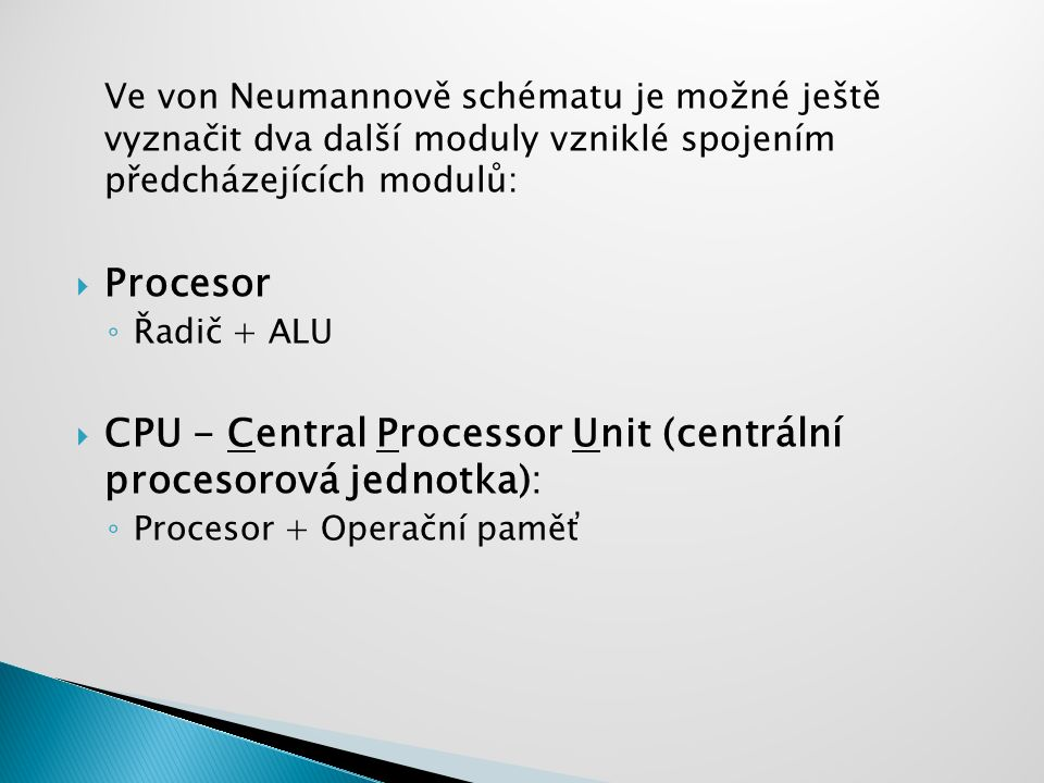 Ve von Neumannově schématu je možné ještě vyznačit dva další moduly vzniklé spojením předcházejících modulů:  Procesor ◦ Řadič + ALU  CPU - Central