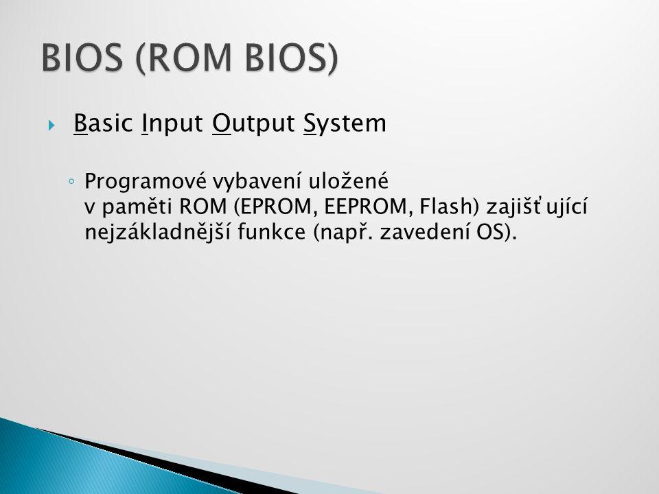  Basic Input Output System ◦ Programové vybavení uložené v paměti ROM (EPROM, EEPROM, Flash) zajišťující nejzákladnější funkce (např. zavedení OS).