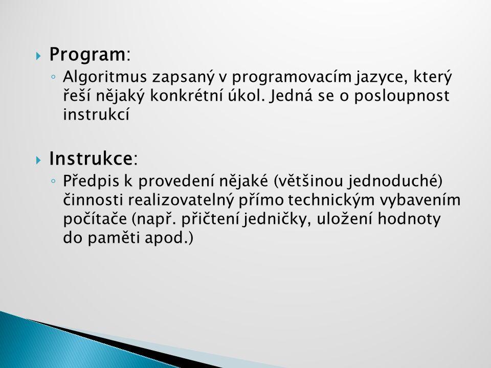  Program: ◦ Algoritmus zapsaný v programovacím jazyce, který řeší nějaký konkrétní úkol. Jedná se o posloupnost instrukcí  Instrukce: ◦ Předpis k pr