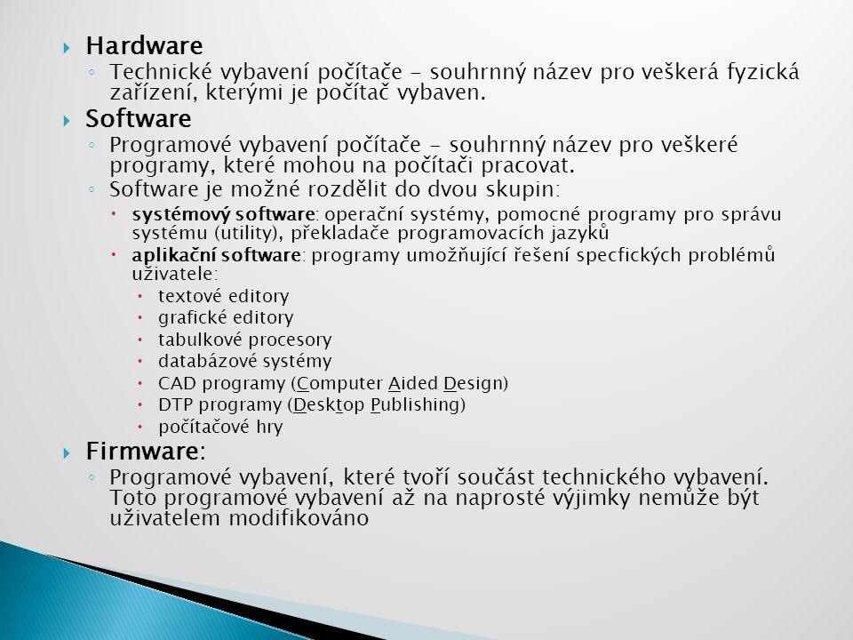  Hardware ◦ Technické vybavení počítače - souhrnný název pro veškerá fyzická zařízení, kterými je počítač vybaven.  Software ◦ Programové vybavení p