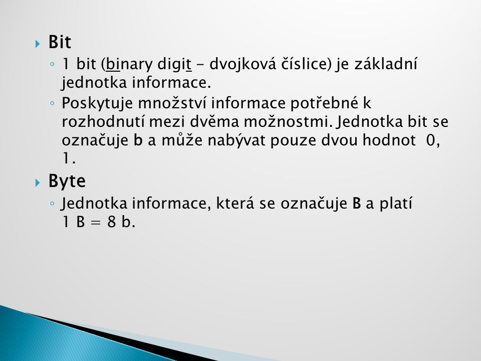  Bit ◦ 1 bit (binary digit - dvojková číslice) je základní jednotka informace. ◦ Poskytuje množství informace potřebné k rozhodnutí mezi dvěma možnos