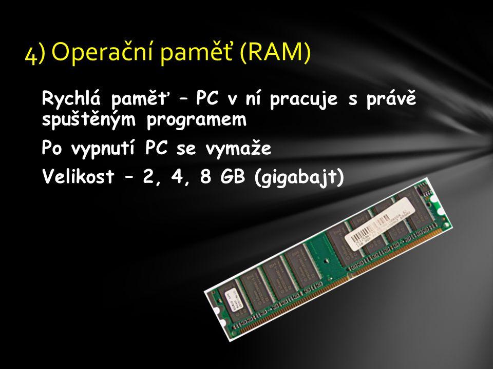 Rychlá paměť – PC v ní pracuje s právě spuštěným programem Po vypnutí PC se vymaže Velikost – 2, 4, 8 GB (gigabajt) 4) Operační paměť (RAM)