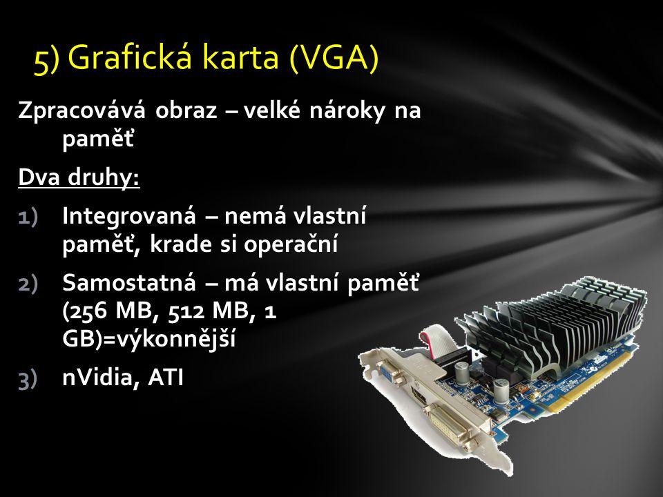 Zpracovává obraz – velké nároky na paměť Dva druhy: 1)Integrovaná – nemá vlastní paměť, krade si operační 2)Samostatná – má vlastní paměť (256 MB, 512 MB, 1 GB)=výkonnější 3)nVidia, ATI 5) Grafická karta (VGA)