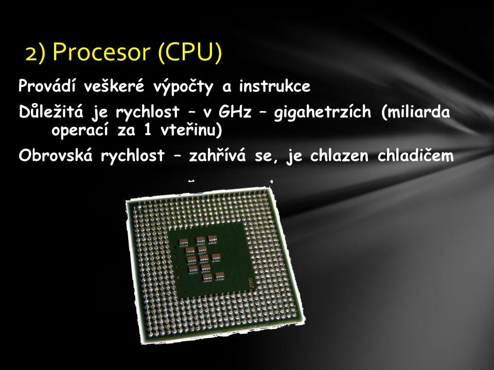 Provádí veškeré výpočty a instrukce Důležitá je rychlost – v GHz – gigahetrzích (miliarda operací za 1 vteřinu) Obrovská rychlost – zahřívá se, je chlazen chladičem 2) Procesor (CPU)