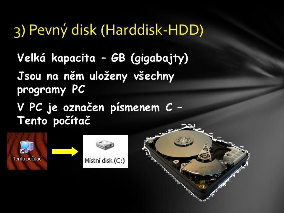 Velká kapacita – GB (gigabajty) Jsou na něm uloženy všechny programy PC V PC je označen písmenem C – Tento počítač 3) Pevný disk (Harddisk-HDD)