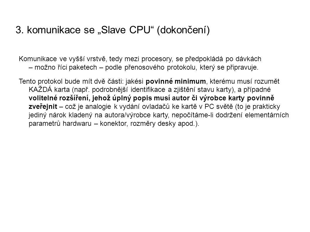 """3. komunikace se """"Slave CPU"""" (dokončení) Komunikace ve vyšší vrstvě, tedy mezi procesory, se předpokládá po dávkách – možno říci paketech – podle přen"""