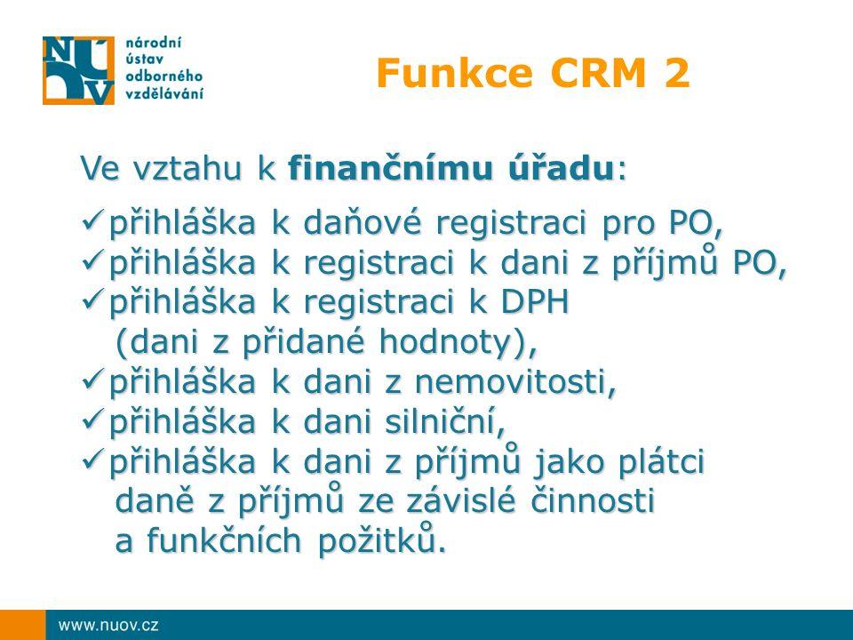 Funkce CRM 2 Ve vztahu k finančnímu úřadu: přihláška k daňové registraci pro PO, přihláška k daňové registraci pro PO, přihláška k registraci k dani z příjmů PO, přihláška k registraci k dani z příjmů PO, přihláška k registraci k DPH přihláška k registraci k DPH (dani z přidané hodnoty), (dani z přidané hodnoty), přihláška k dani z nemovitosti, přihláška k dani z nemovitosti, přihláška k dani silniční, přihláška k dani silniční, přihláška k dani z příjmů jako plátci daně z příjmů ze závislé činnosti a funkčních požitků.