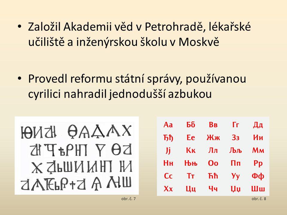 Založil Akademii věd v Petrohradě, lékařské učiliště a inženýrskou školu v Moskvě Provedl reformu státní správy, používanou cyrilici nahradil jednodušší azbukou obr.
