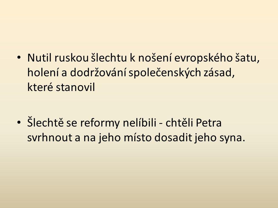 Nutil ruskou šlechtu k nošení evropského šatu, holení a dodržování společenských zásad, které stanovil Šlechtě se reformy nelíbili - chtěli Petra svrhnout a na jeho místo dosadit jeho syna.