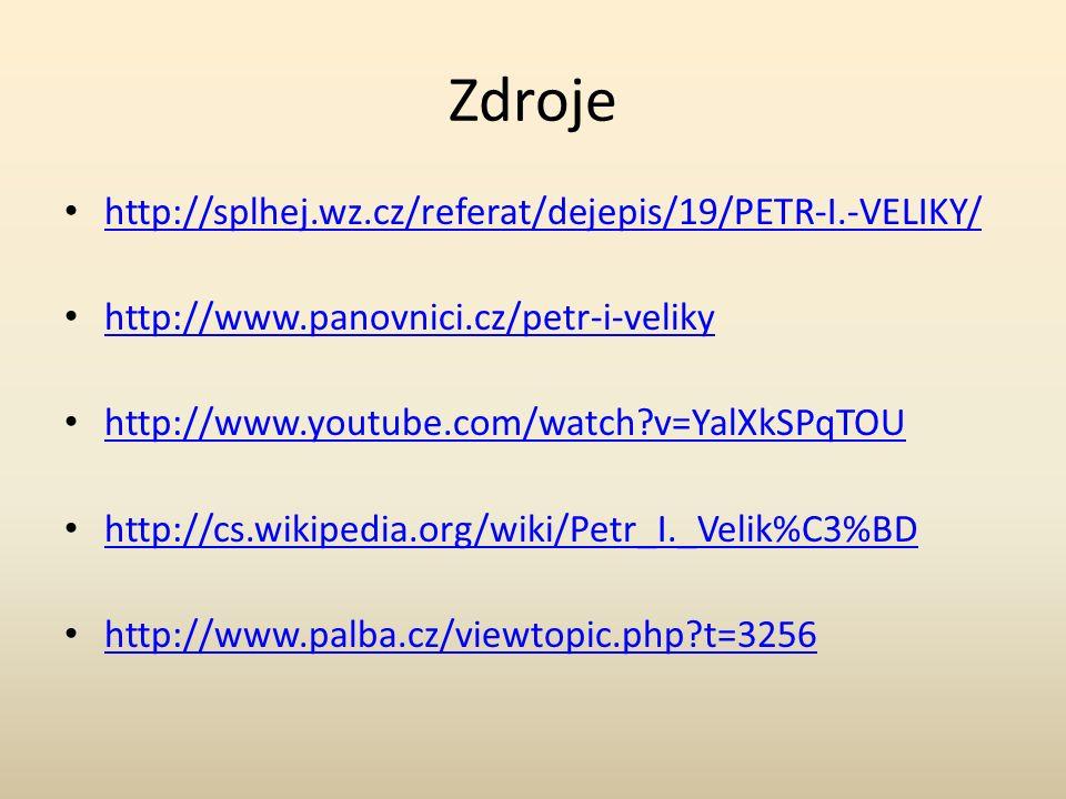 Zdroje http://splhej.wz.cz/referat/dejepis/19/PETR-I.-VELIKY/ http://www.panovnici.cz/petr-i-veliky http://www.youtube.com/watch v=YalXkSPqTOU http://cs.wikipedia.org/wiki/Petr_I._Velik%C3%BD http://www.palba.cz/viewtopic.php t=3256