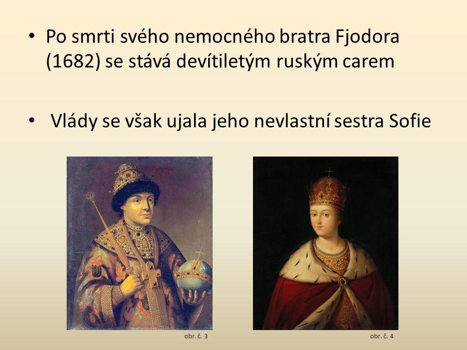 Po smrti svého nemocného bratra Fjodora (1682) se stává devítiletým ruským carem Vlády se však ujala jeho nevlastní sestra Sofie obr.