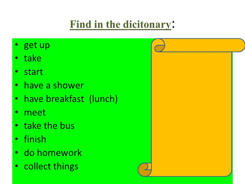 Find in the dicitonary : get up vstávat take vzít start začít have a shower sprchovat se have breakfast (lunch) snídat(obědvat) meet setkat se take th