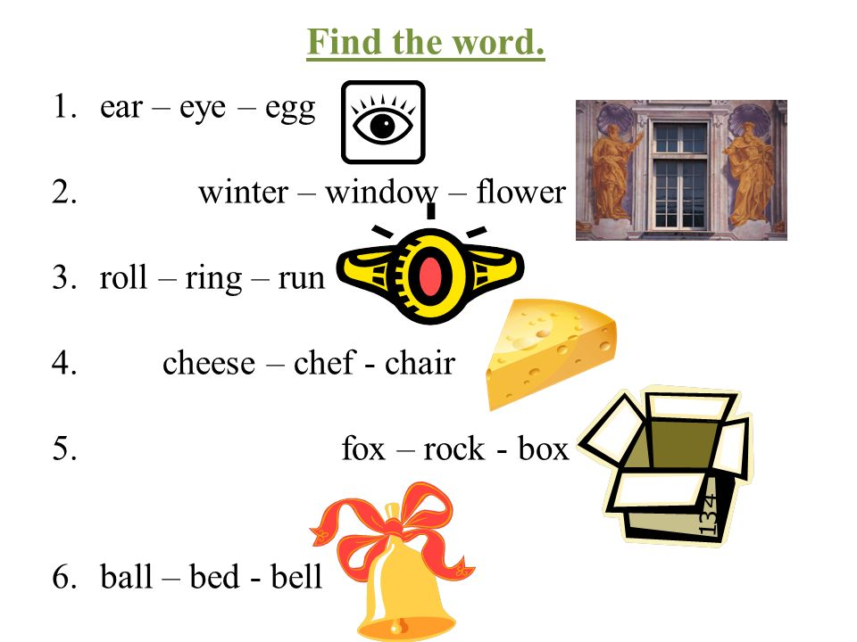 Find the word. 1.ear – eye – egg 2. winter – window – flower 3.roll – ring – run 4.