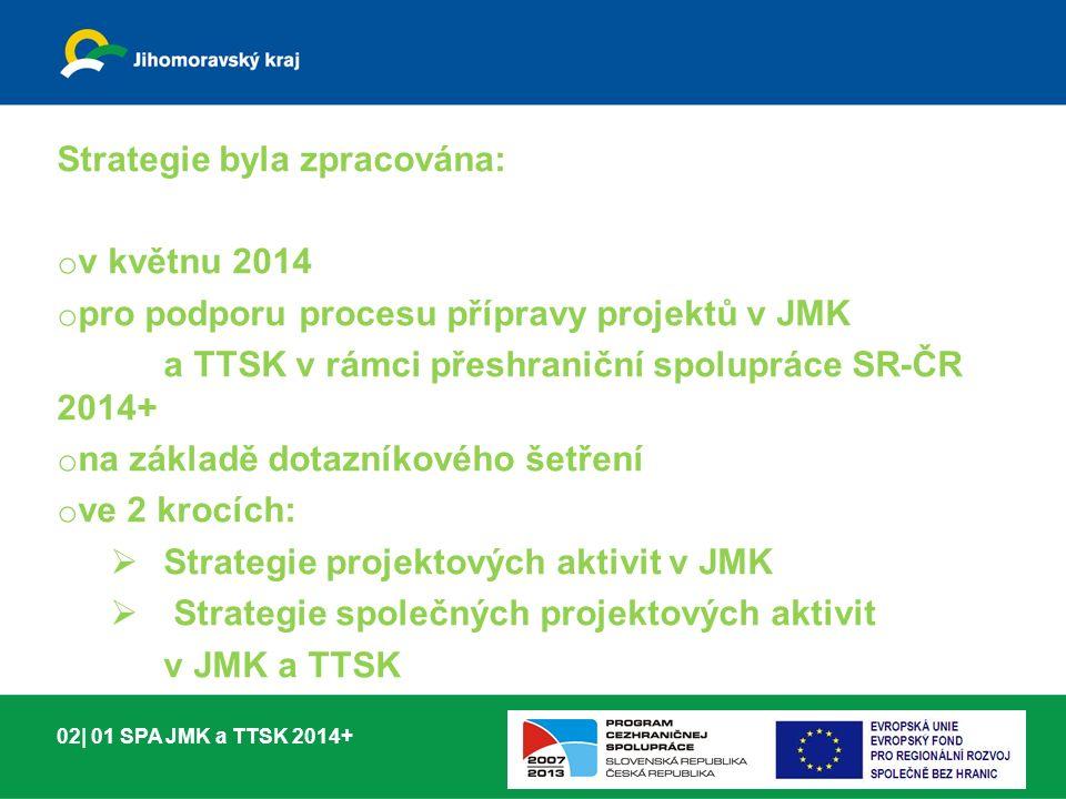 Strategie byla zpracována: o v květnu 2014 o pro podporu procesu přípravy projektů v JMK a TTSK v rámci přeshraniční spolupráce SR-ČR 2014+ o na základě dotazníkového šetření o ve 2 krocích:  Strategie projektových aktivit v JMK  Strategie společných projektových aktivit v JMK a TTSK 02| 01 SPA JMK a TTSK 2014+
