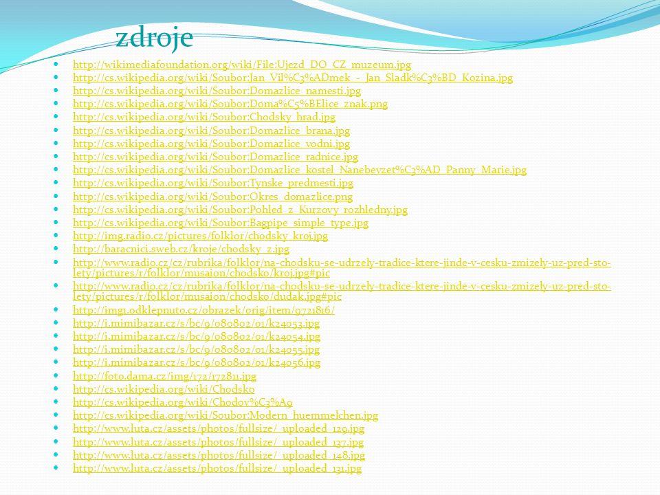 http://wikimediafoundation.org/wiki/File:Ujezd_DO_CZ_muzeum.jpg http://cs.wikipedia.org/wiki/Soubor:Jan_Vil%C3%ADmek_-_Jan_Sladk%C3%BD_Kozina.jpg http://cs.wikipedia.org/wiki/Soubor:Domazlice_namesti.jpg http://cs.wikipedia.org/wiki/Soubor:Doma%C5%BElice_znak.png http://cs.wikipedia.org/wiki/Soubor:Chodsky_hrad.jpg http://cs.wikipedia.org/wiki/Soubor:Domazlice_brana.jpg http://cs.wikipedia.org/wiki/Soubor:Domazlice_vodni.jpg http://cs.wikipedia.org/wiki/Soubor:Domazlice_radnice.jpg http://cs.wikipedia.org/wiki/Soubor:Domazlice_kostel_Nanebevzet%C3%AD_Panny_Marie.jpg http://cs.wikipedia.org/wiki/Soubor:Tynske_predmesti.jpg http://cs.wikipedia.org/wiki/Soubor:Okres_domazlice.png http://cs.wikipedia.org/wiki/Soubor:Pohled_z_Kurzovy_rozhledny.jpg http://cs.wikipedia.org/wiki/Soubor:Bagpipe_simple_type.jpg http://img.radio.cz/pictures/folklor/chodsky_kroj.jpg http://baracnici.sweb.cz/kroje/chodsky_z.jpg http://www.radio.cz/cz/rubrika/folklor/na-chodsku-se-udrzely-tradice-ktere-jinde-v-cesku-zmizely-uz-pred-sto- lety/pictures/r/folklor/musaion/chodsko/kroj.jpg#pic http://www.radio.cz/cz/rubrika/folklor/na-chodsku-se-udrzely-tradice-ktere-jinde-v-cesku-zmizely-uz-pred-sto- lety/pictures/r/folklor/musaion/chodsko/kroj.jpg#pic http://www.radio.cz/cz/rubrika/folklor/na-chodsku-se-udrzely-tradice-ktere-jinde-v-cesku-zmizely-uz-pred-sto- lety/pictures/r/folklor/musaion/chodsko/dudak.jpg#pic http://www.radio.cz/cz/rubrika/folklor/na-chodsku-se-udrzely-tradice-ktere-jinde-v-cesku-zmizely-uz-pred-sto- lety/pictures/r/folklor/musaion/chodsko/dudak.jpg#pic http://img1.odklepnuto.cz/obrazek/orig/item/9721816/ http://i.mimibazar.cz/s/bc/9/080802/01/k24053.jpg http://i.mimibazar.cz/s/bc/9/080802/01/k24054.jpg http://i.mimibazar.cz/s/bc/9/080802/01/k24055.jpg http://i.mimibazar.cz/s/bc/9/080802/01/k24056.jpg http://foto.dama.cz/img/172/172811.jpg http://cs.wikipedia.org/wiki/Chodsko http://cs.wikipedia.org/wiki/Chodov%C3%A9 http://cs.wikipedia.org/wiki/Soubor:Modern_huemmelchen.jpg http