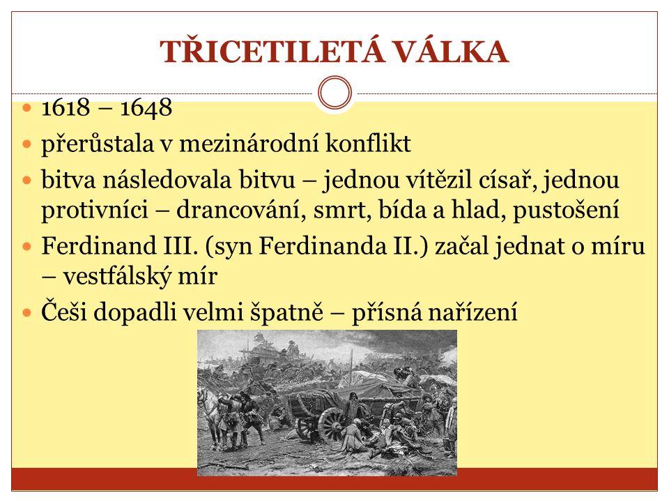 TŘICETILETÁ VÁLKA 1618 – 1648 přerůstala v mezinárodní konflikt bitva následovala bitvu – jednou vítězil císař, jednou protivníci – drancování, smrt, bída a hlad, pustošení Ferdinand III.