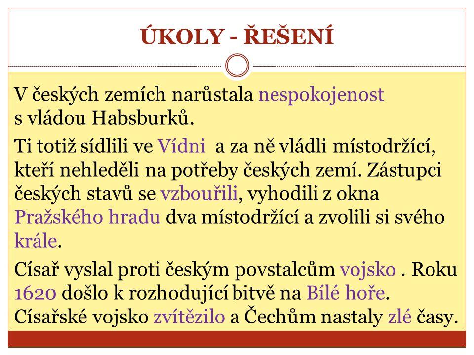 ÚKOLY - ŘEŠENÍ V českých zemích narůstala nespokojenost s vládou Habsburků.