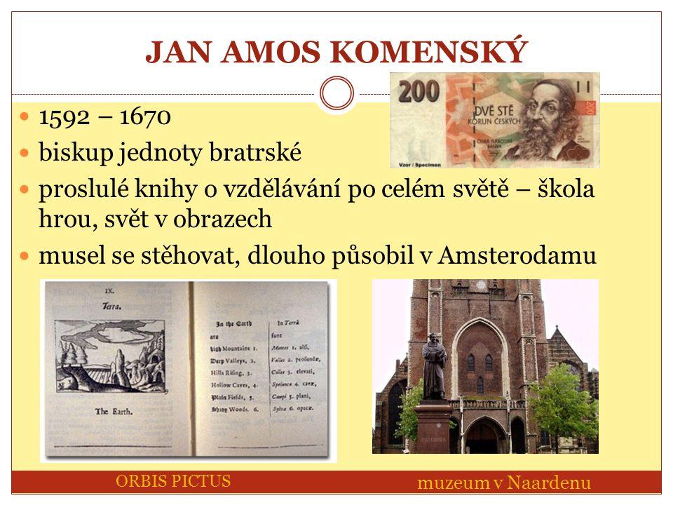 JAN AMOS KOMENSKÝ 1592 – 1670 biskup jednoty bratrské proslulé knihy o vzdělávání po celém světě – škola hrou, svět v obrazech musel se stěhovat, dlouho působil v Amsterodamu ORBIS PICTUS muzeum v Naardenu