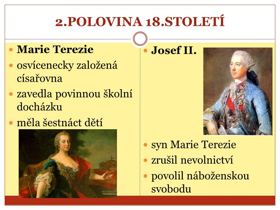 2.POLOVINA 18.STOLETÍ Marie Terezie osvícenecky založená císařovna zavedla povinnou školní docházku měla šestnáct dětí Josef II.