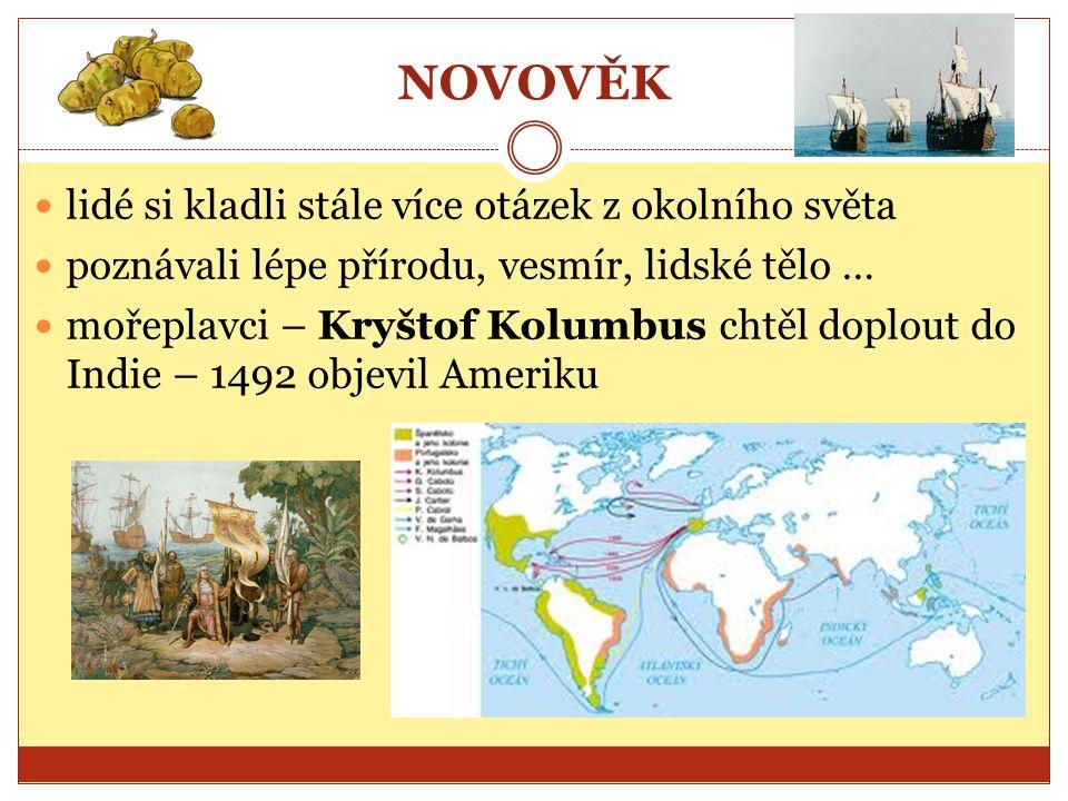 NOVOVĚK lidé si kladli stále více otázek z okolního světa poznávali lépe přírodu, vesmír, lidské tělo … mořeplavci – Kryštof Kolumbus chtěl doplout do Indie – 1492 objevil Ameriku