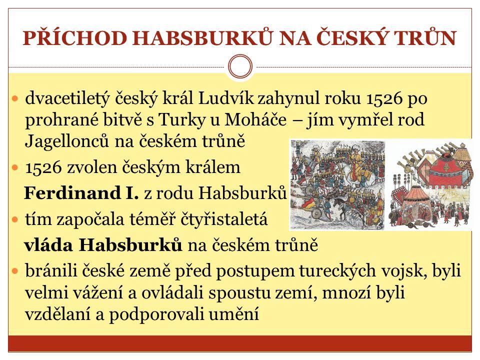 PŘÍCHOD HABSBURKŮ NA ČESKÝ TRŮN dvacetiletý český král Ludvík zahynul roku 1526 po prohrané bitvě s Turky u Moháče – jím vymřel rod Jagellonců na českém trůně 1526 zvolen českým králem Ferdinand I.